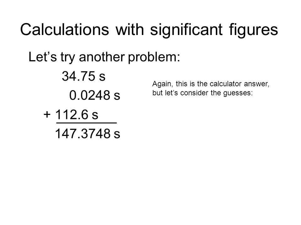 Calculations with significant figures Lets try another problem: 34.75 s 0.0248 s + 112.6 s 147.3748 s Again, this is the calculator answer, but lets consider the guesses: