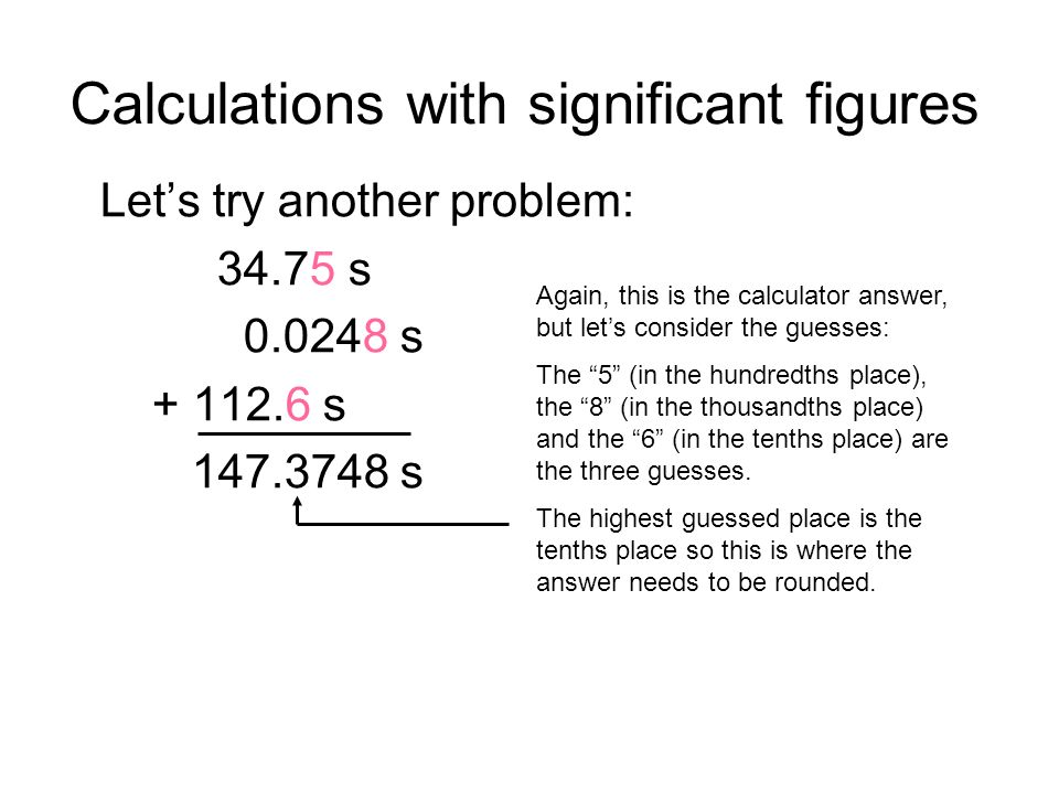 Calculations with significant figures Lets try another problem: 34.75 s 0.0248 s + 112.6 s 147.3748 s Again, this is the calculator answer, but lets consider the guesses: The 5 (in the hundredths place), the 8 (in the thousandths place) and the 6 (in the tenths place) are the three guesses.