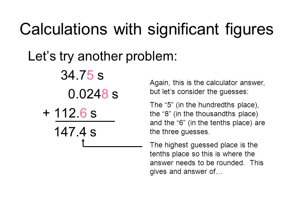 Calculations with significant figures Lets try another problem: 34.75 s 0.0248 s + 112.6 s 147.4 s Again, this is the calculator answer, but lets consider the guesses: The 5 (in the hundredths place), the 8 (in the thousandths place) and the 6 (in the tenths place) are the three guesses.