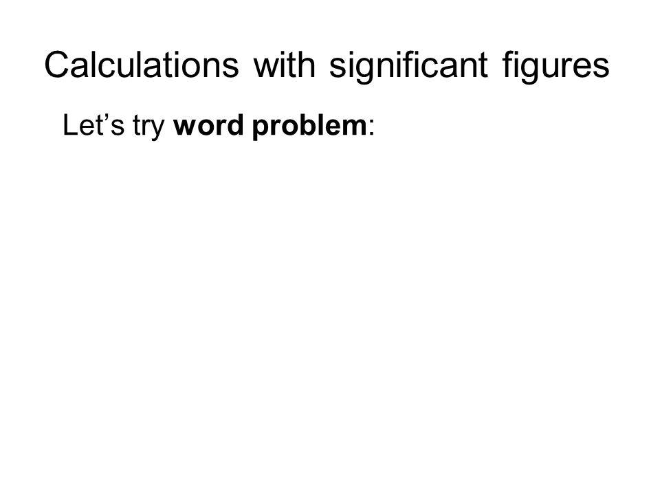 Calculations with significant figures Lets try word problem: