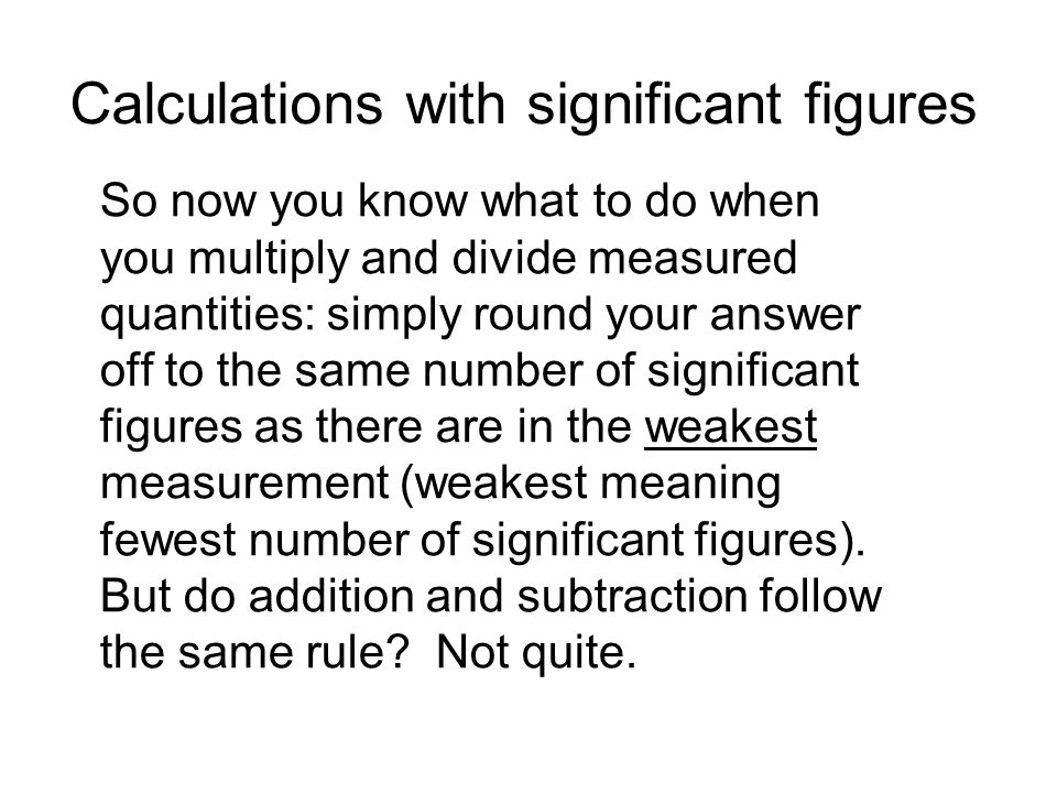 Calculations with significant figures So now you know what to do when you multiply and divide measured quantities: simply round your answer off to the same number of significant figures as there are in the weakest measurement (weakest meaning fewest number of significant figures).
