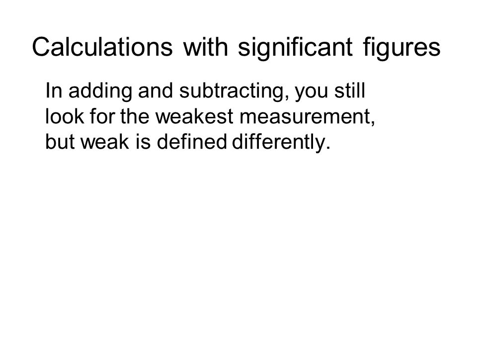 Calculations with significant figures In adding and subtracting, you still look for the weakest measurement, but weak is defined differently.
