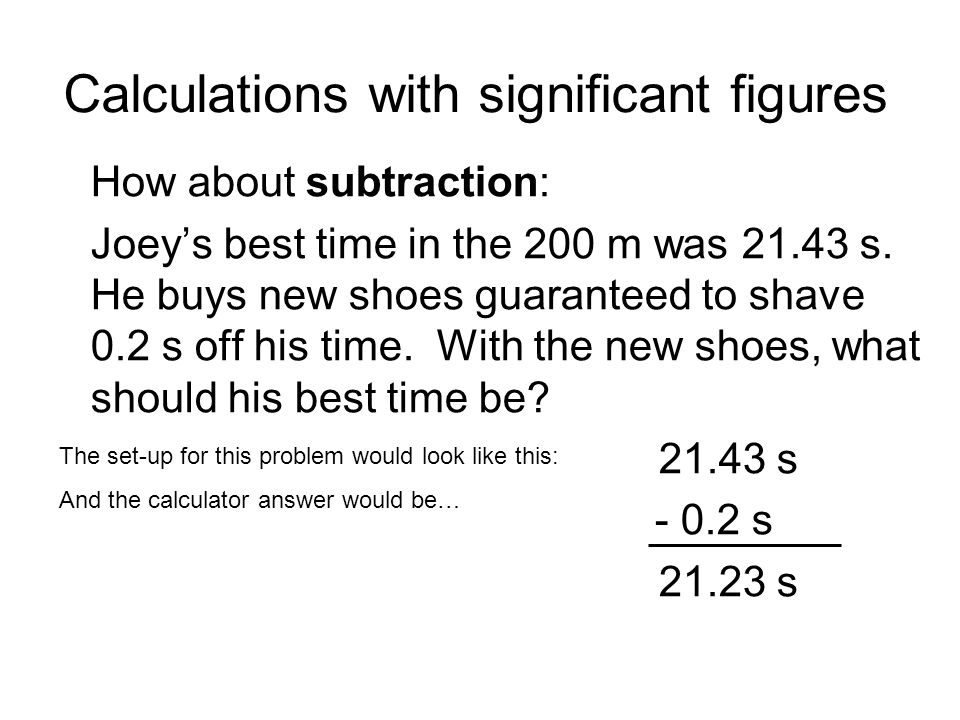 Calculations with significant figures How about subtraction: Joeys best time in the 200 m was 21.43 s.