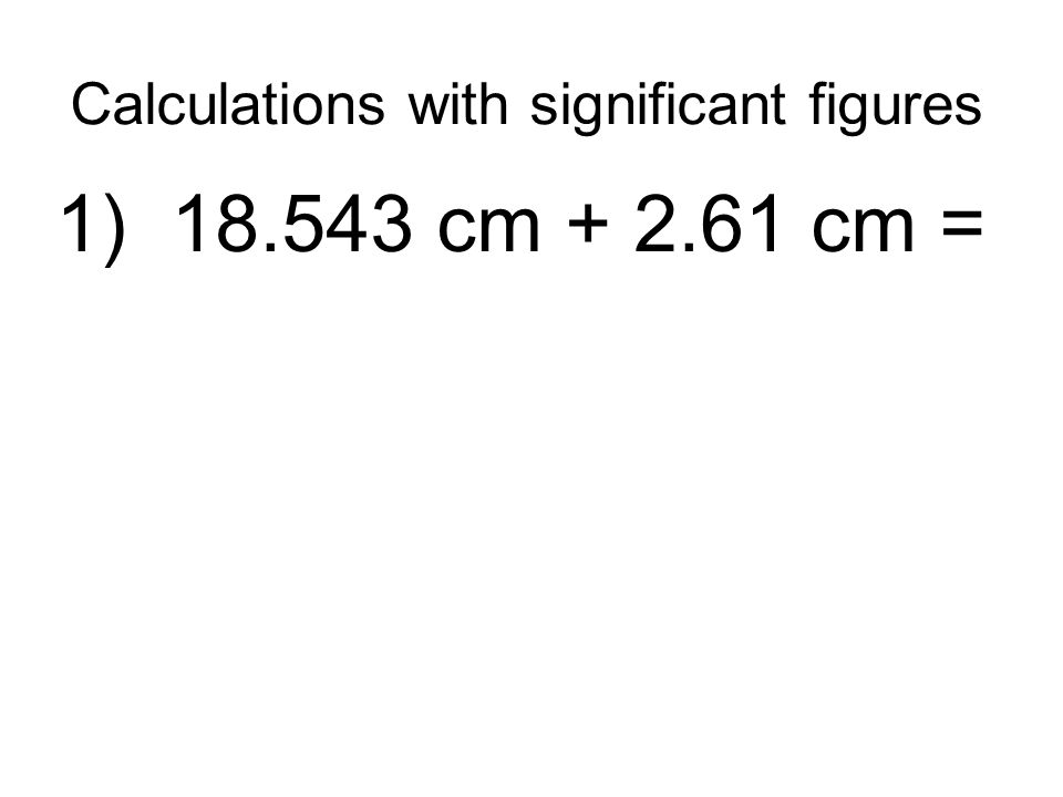 Calculations with significant figures 1) 18.543 cm + 2.61 cm =