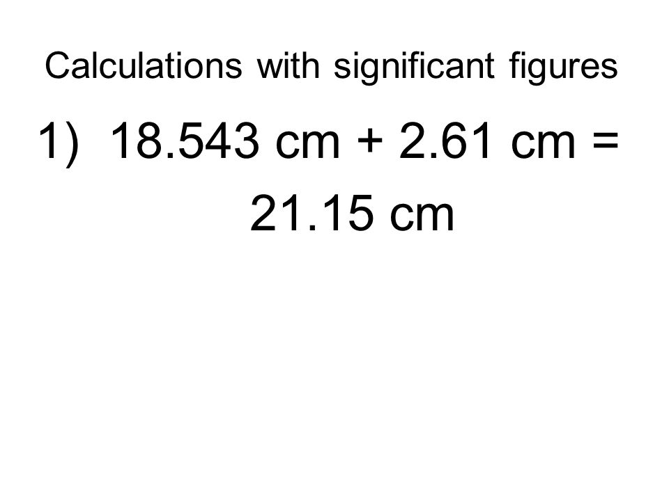 Calculations with significant figures 1) 18.543 cm + 2.61 cm = 21.15 cm