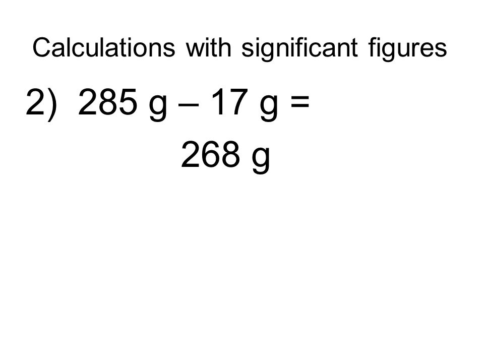 Calculations with significant figures 2) 285 g – 17 g = 268 g