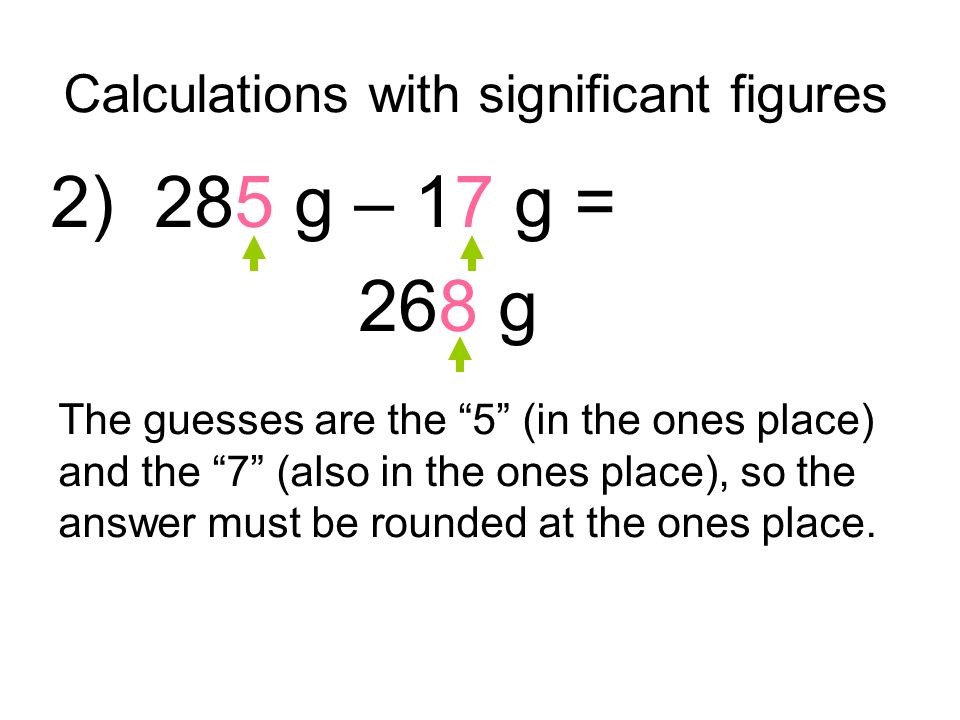 Calculations with significant figures 2) 285 g – 17 g = 268 g The guesses are the 5 (in the ones place) and the 7 (also in the ones place), so the answer must be rounded at the ones place.
