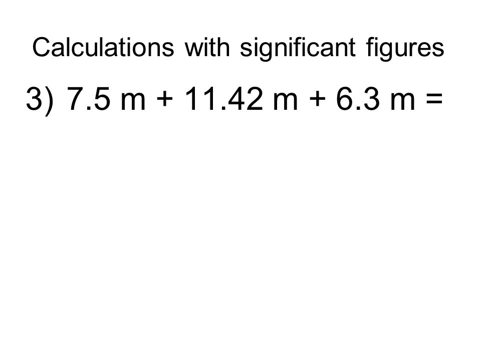 Calculations with significant figures 3) 7.5 m + 11.42 m + 6.3 m =