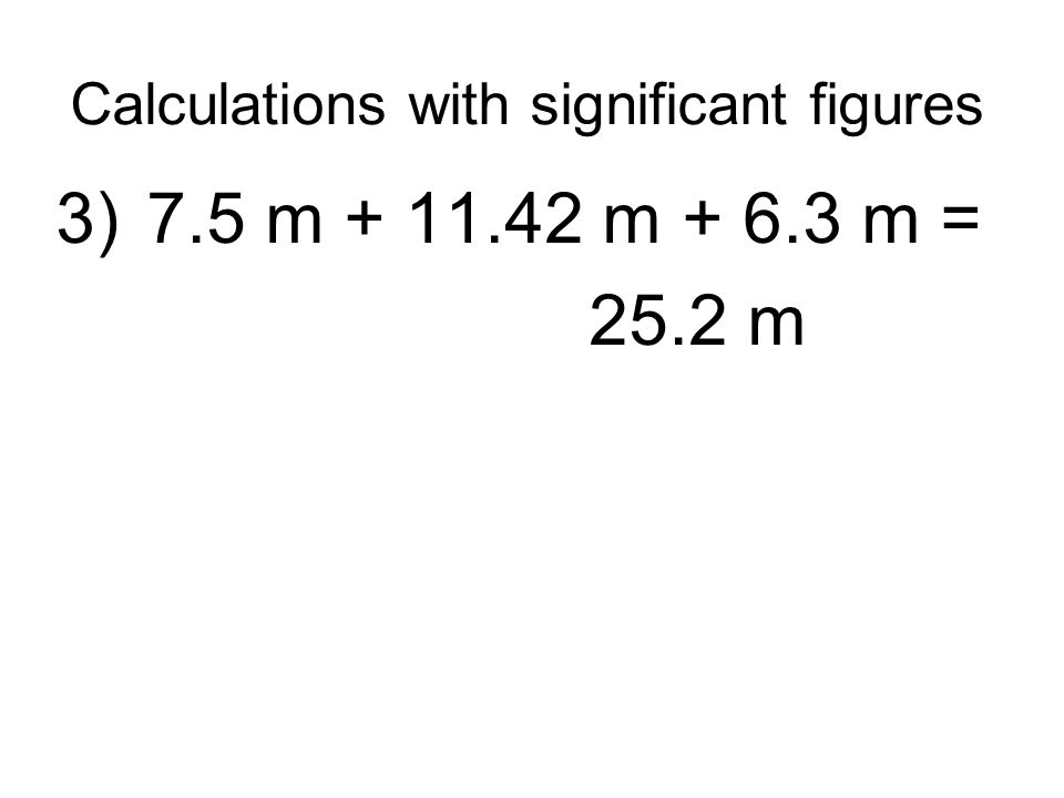Calculations with significant figures 3) 7.5 m + 11.42 m + 6.3 m = 25.2 m