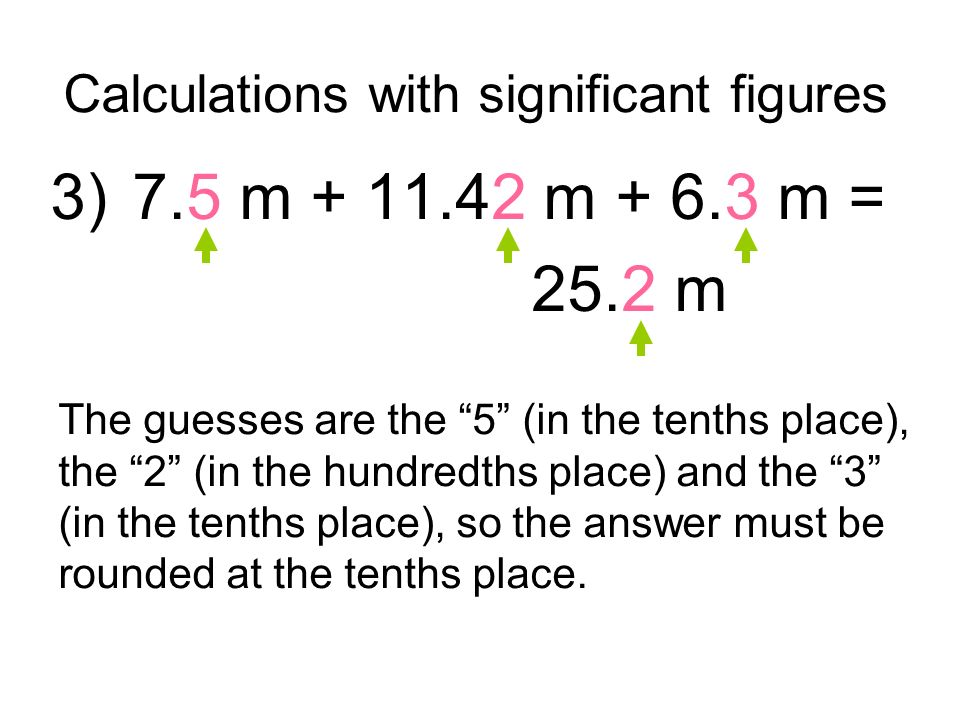 Calculations with significant figures 3) 7.5 m + 11.42 m + 6.3 m = 25.2 m The guesses are the 5 (in the tenths place), the 2 (in the hundredths place) and the 3 (in the tenths place), so the answer must be rounded at the tenths place.