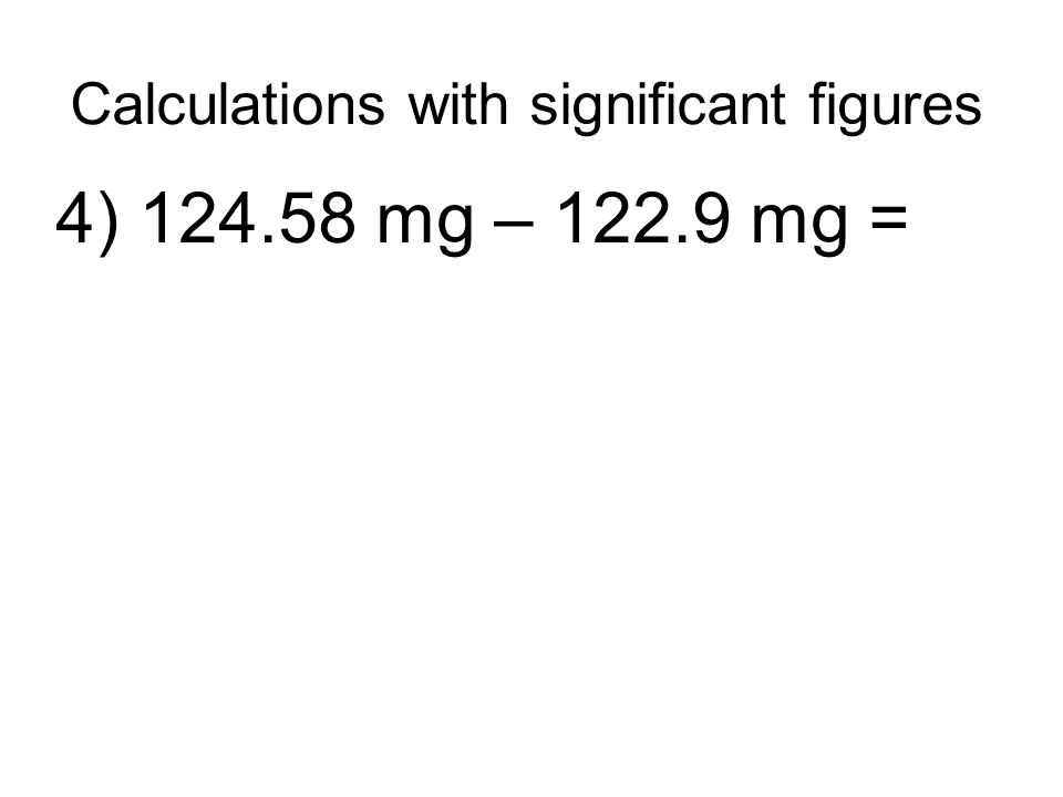 Calculations with significant figures 4) 124.58 mg – 122.9 mg =