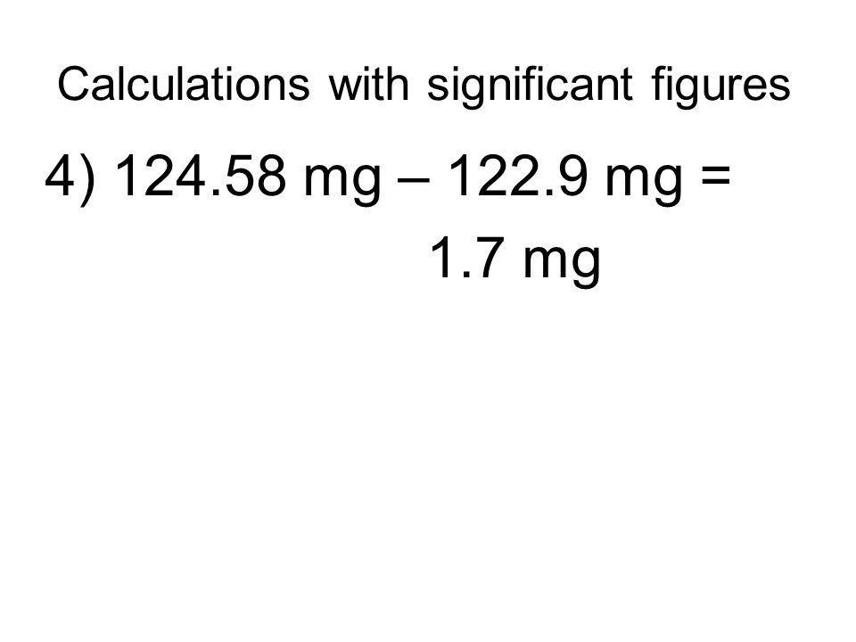 Calculations with significant figures 4) 124.58 mg – 122.9 mg = 1.7 mg