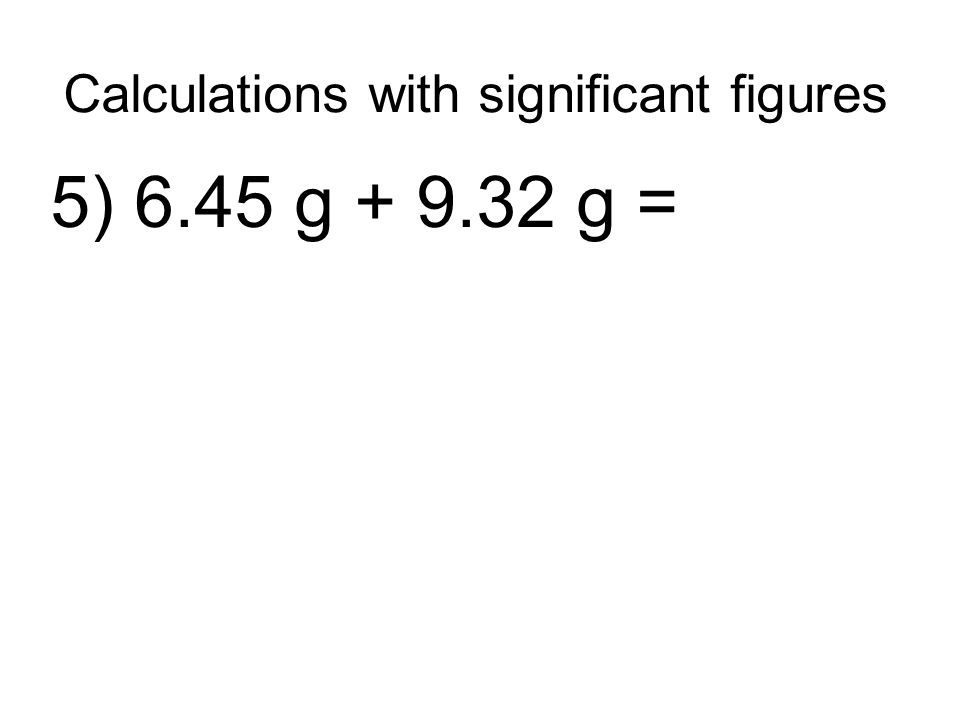 Calculations with significant figures 5) 6.45 g + 9.32 g =