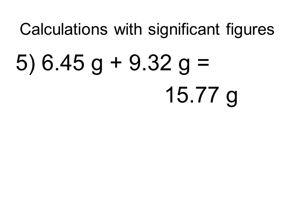 Calculations with significant figures 5) 6.45 g + 9.32 g = 15.77 g