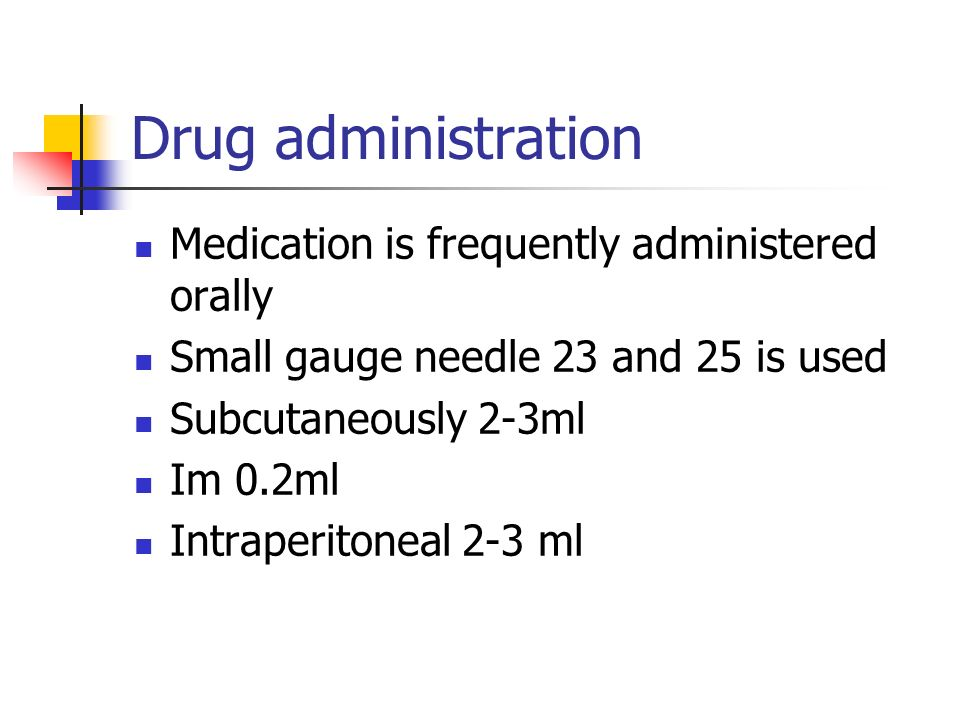 Drug administration Medication is frequently administered orally Small gauge needle 23 and 25 is used Subcutaneously 2-3ml Im 0.2ml Intraperitoneal 2-3 ml