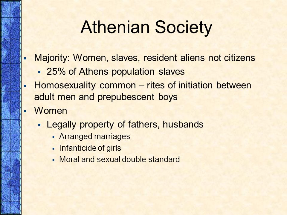 Athenian Society Majority: Women, slaves, resident aliens not citizens 25% of Athens population slaves Homosexuality common – rites of initiation betw