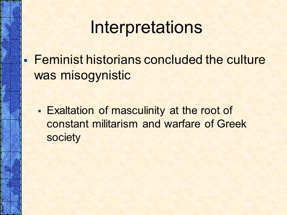 Interpretations Feminist historians concluded the culture was misogynistic Exaltation of masculinity at the root of constant militarism and warfare of