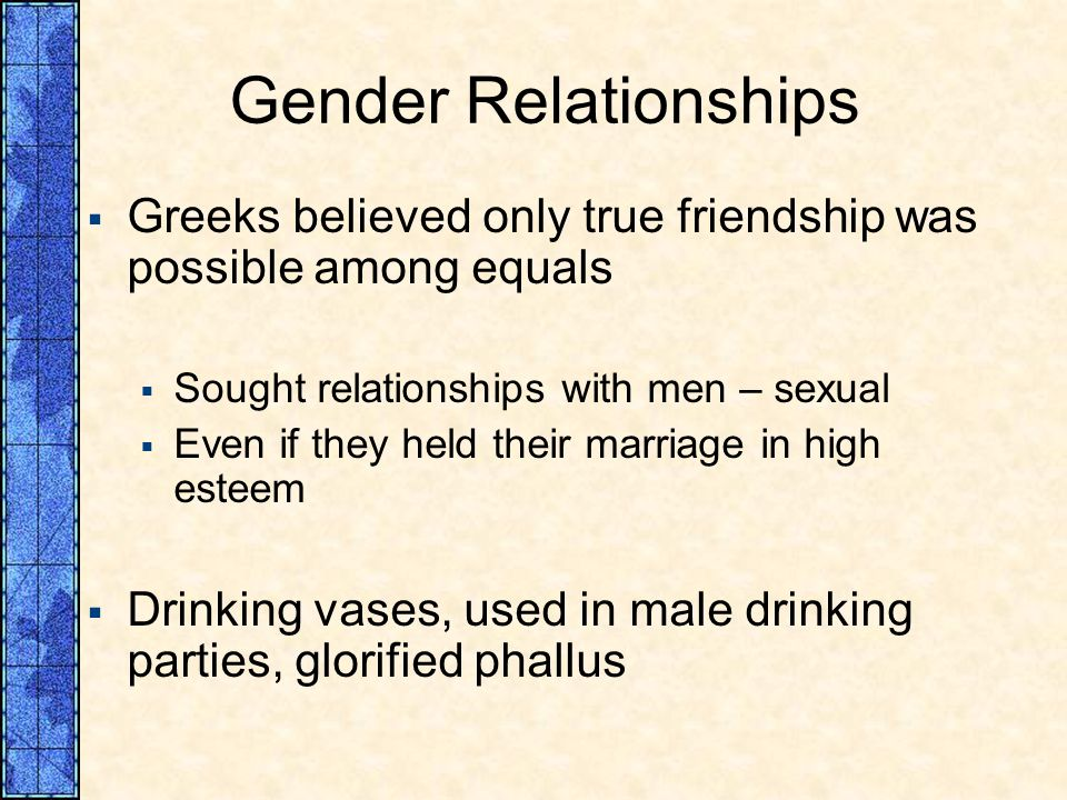 Gender Relationships Greeks believed only true friendship was possible among equals Sought relationships with men – sexual Even if they held their mar