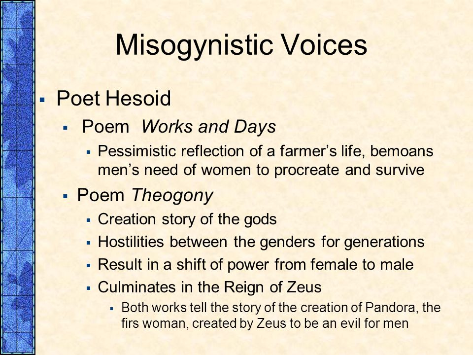Misogynistic Voices Poet Hesoid Poem Works and Days Pessimistic reflection of a farmers life, bemoans mens need of women to procreate and survive Poem