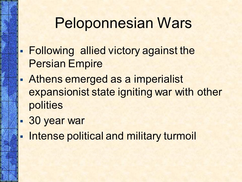 Peloponnesian Wars Following allied victory against the Persian Empire Athens emerged as a imperialist expansionist state igniting war with other poli