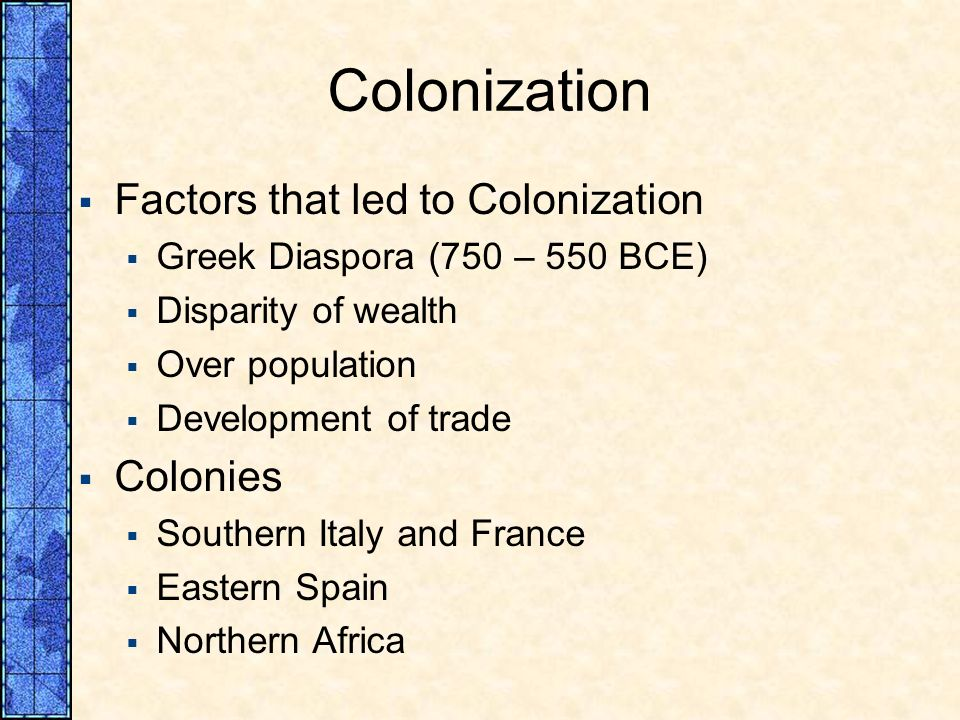 Colonization Factors that led to Colonization Greek Diaspora (750 – 550 BCE) Disparity of wealth Over population Development of trade Colonies Souther
