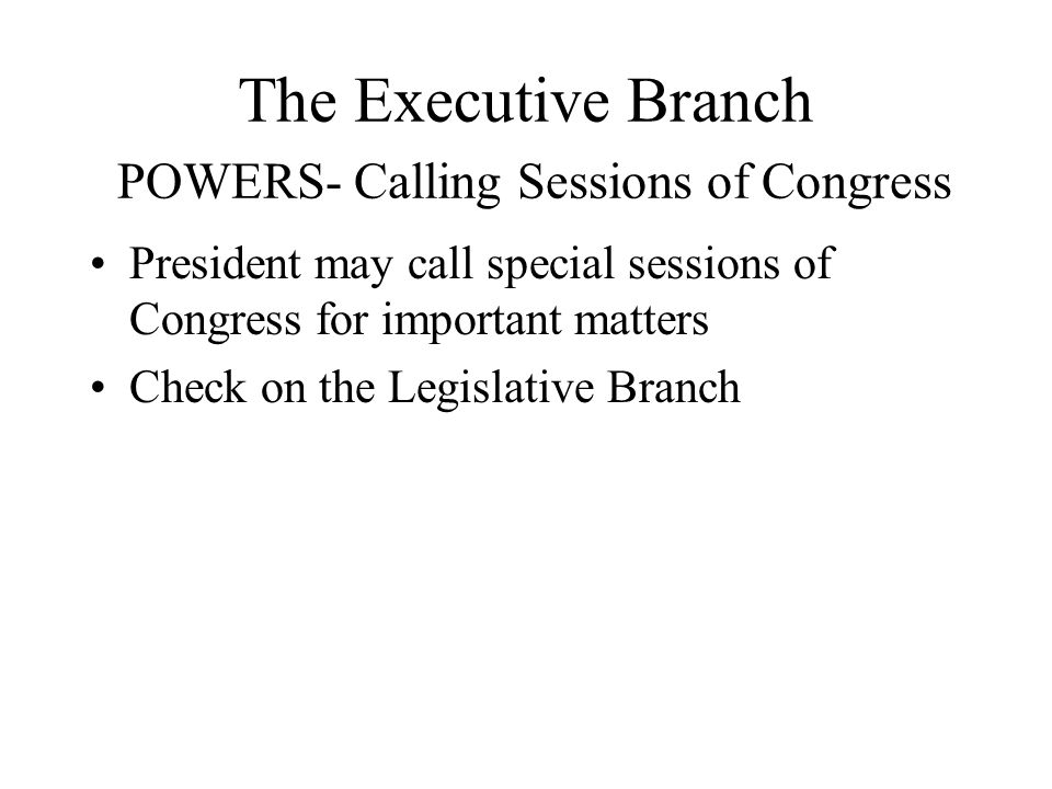 The Executive Branch POWERS- Calling Sessions of Congress President may call special sessions of Congress for important matters Check on the Legislati