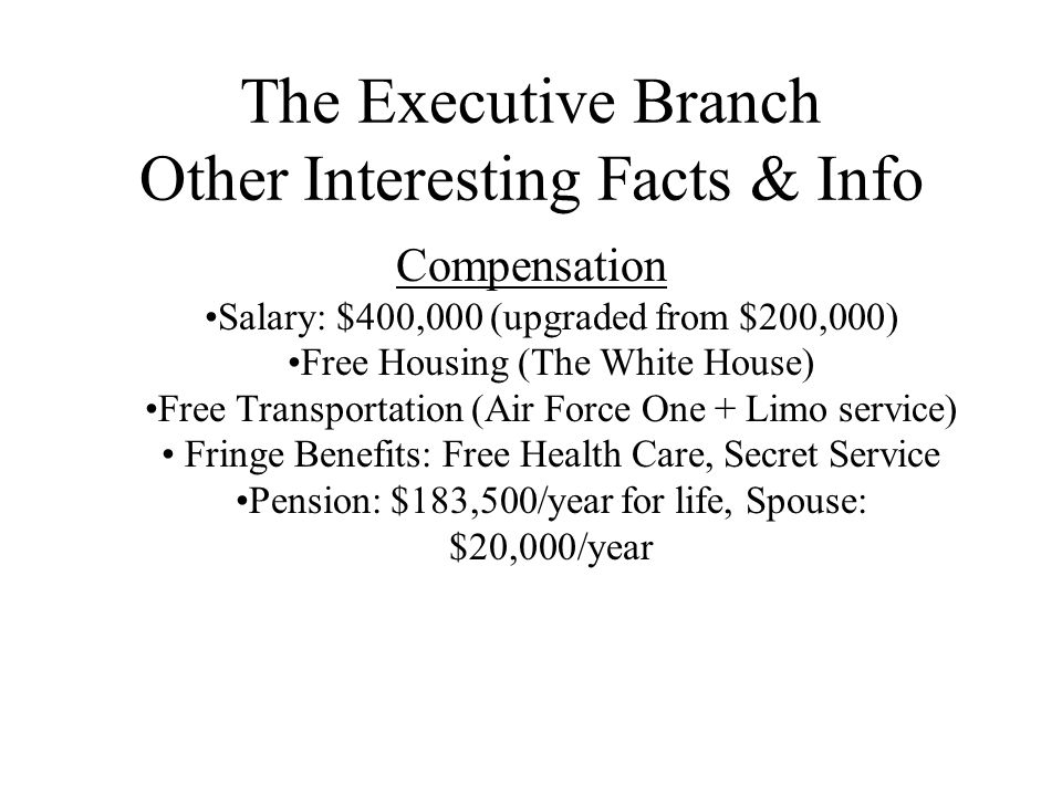 The Executive Branch Other Interesting Facts & Info Compensation Salary: $400,000 (upgraded from $200,000) Free Housing (The White House) Free Transpo