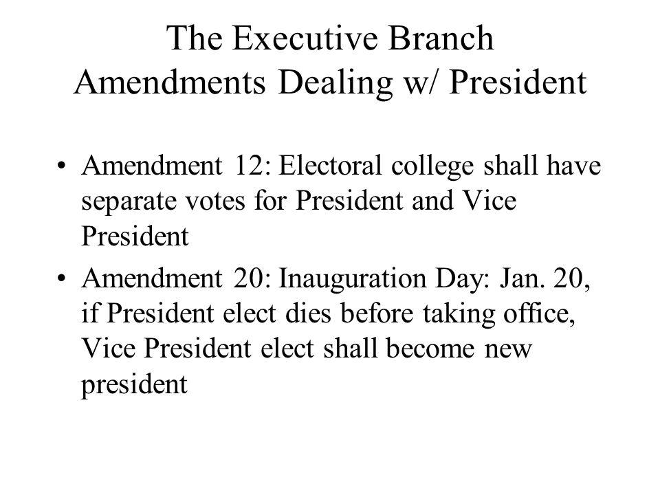 The Executive Branch Amendments Dealing w/ President Amendment 12: Electoral college shall have separate votes for President and Vice President Amendm