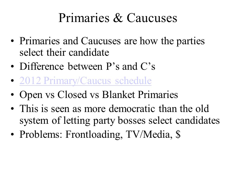 Primaries & Caucuses Primaries and Caucuses are how the parties select their candidate Difference between Ps and Cs 2012 Primary/Caucus schedule Open