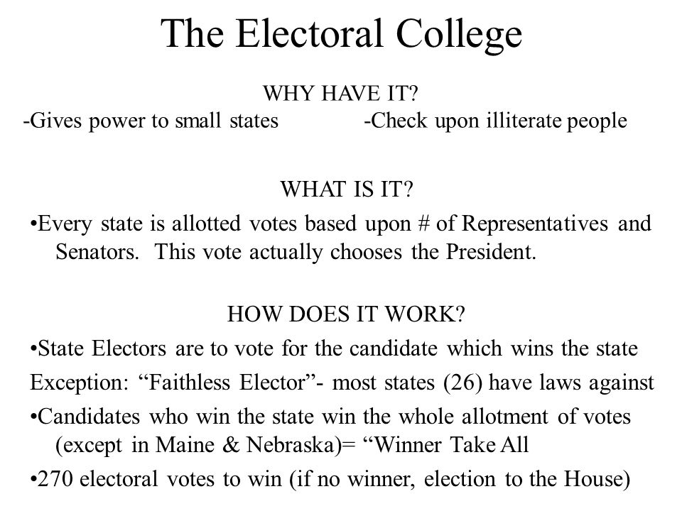 The Electoral College WHAT IS IT? Every state is allotted votes based upon # of Representatives and Senators. This vote actually chooses the President