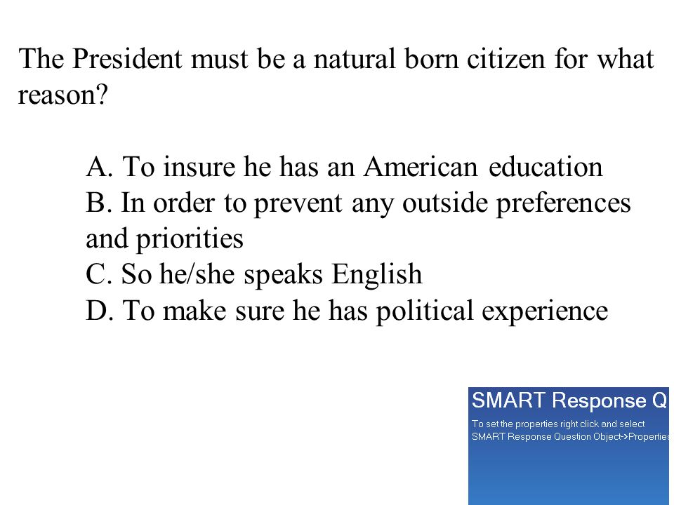 The President must be a natural born citizen for what reason? A. To insure he has an American education B. In order to prevent any outside preferences