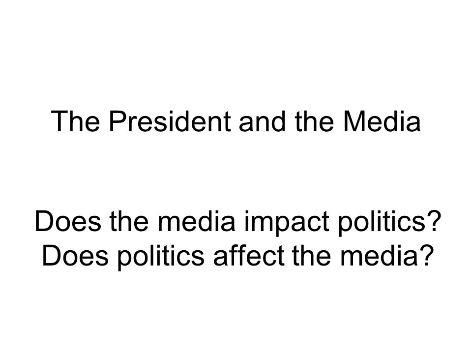 The President and the Media Does the media impact politics? Does politics affect the media?