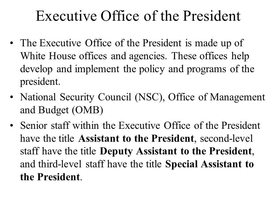 Executive Office of the President The Executive Office of the President is made up of White House offices and agencies. These offices help develop and