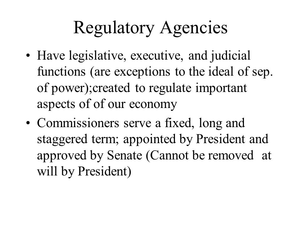 Regulatory Agencies Have legislative, executive, and judicial functions (are exceptions to the ideal of sep. of power);created to regulate important a