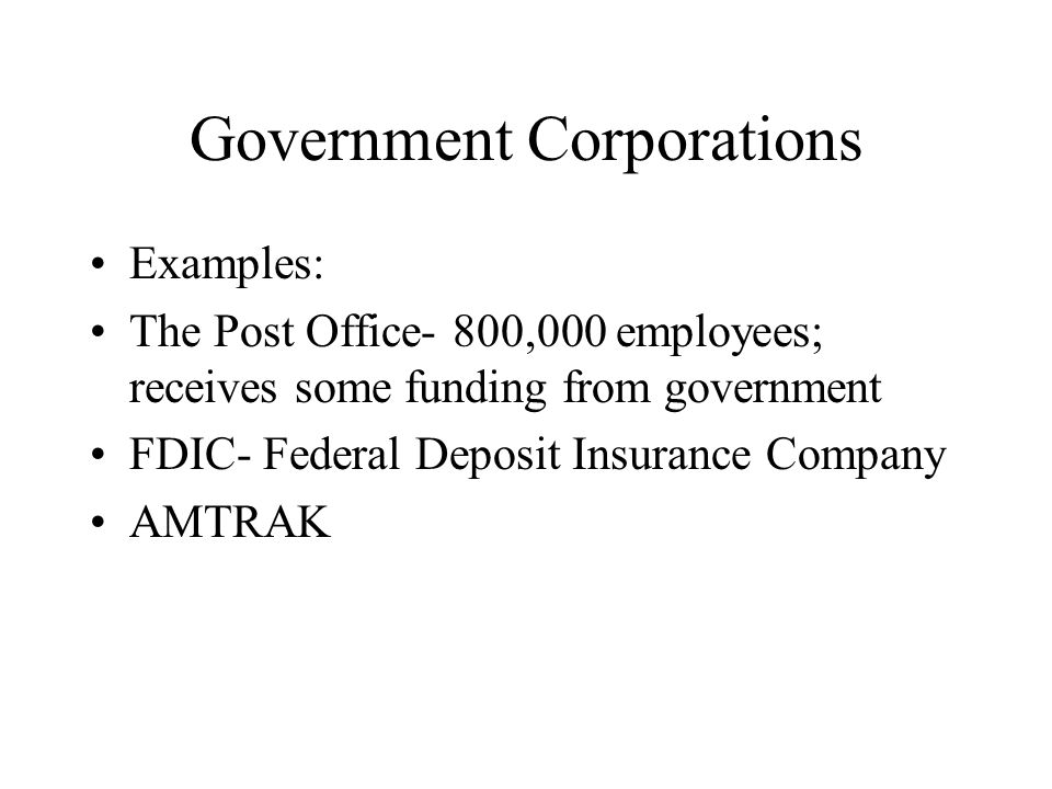 Government Corporations Examples: The Post Office- 800,000 employees; receives some funding from government FDIC- Federal Deposit Insurance Company AM
