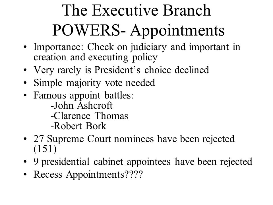 The Executive Branch POWERS- Appointments Importance: Check on judiciary and important in creation and executing policy Very rarely is Presidents choi