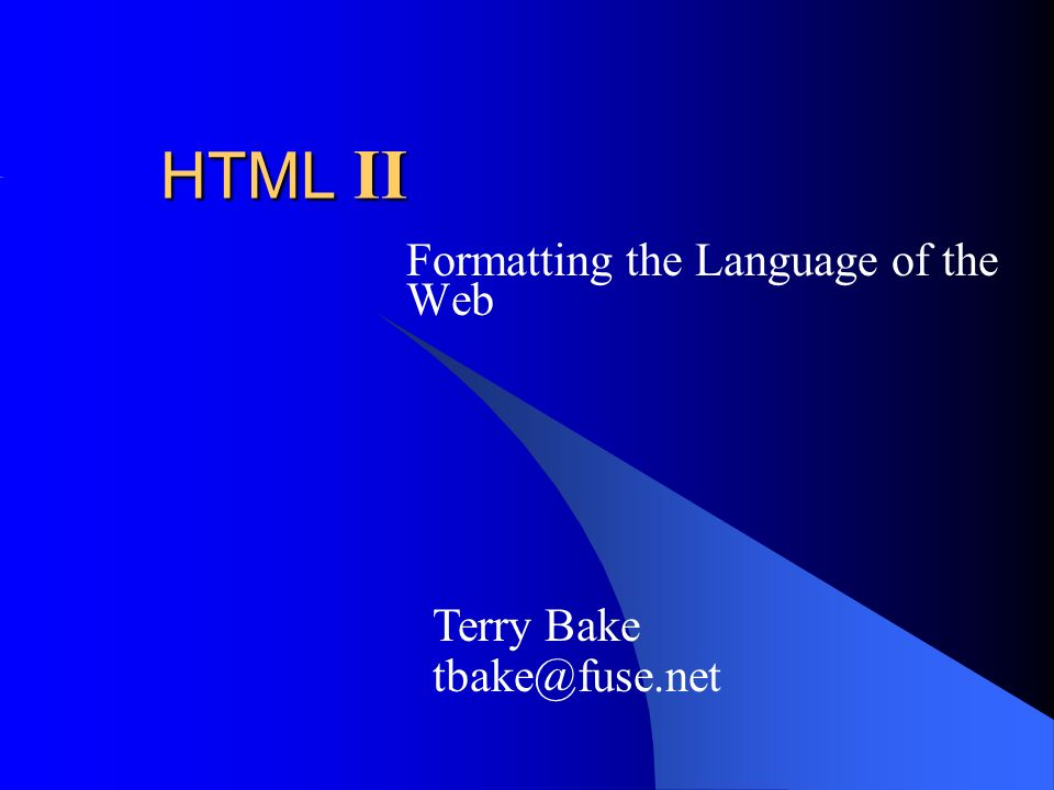 HTML II Formatting the Language of the Web Terry Bake tbake@fuse.net