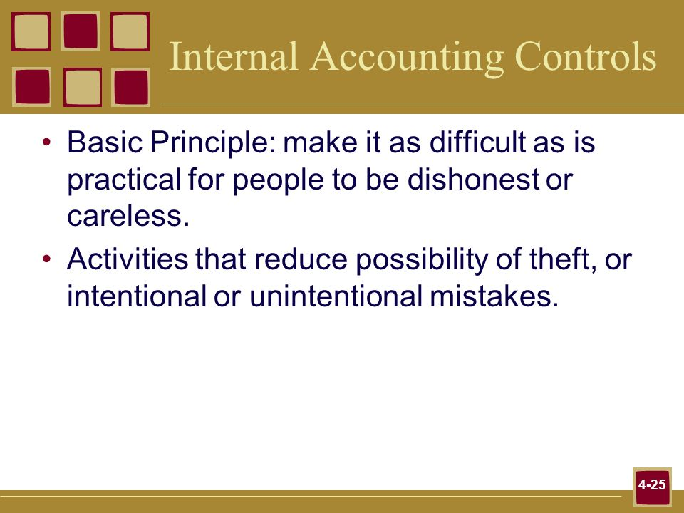 4-25 Internal Accounting Controls Basic Principle: make it as difficult as is practical for people to be dishonest or careless. Activities that reduce