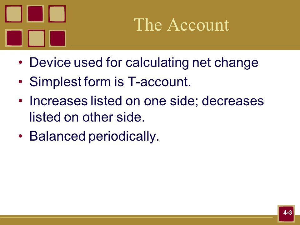 4-3 The Account Device used for calculating net change Simplest form is T-account. Increases listed on one side; decreases listed on other side. Balan