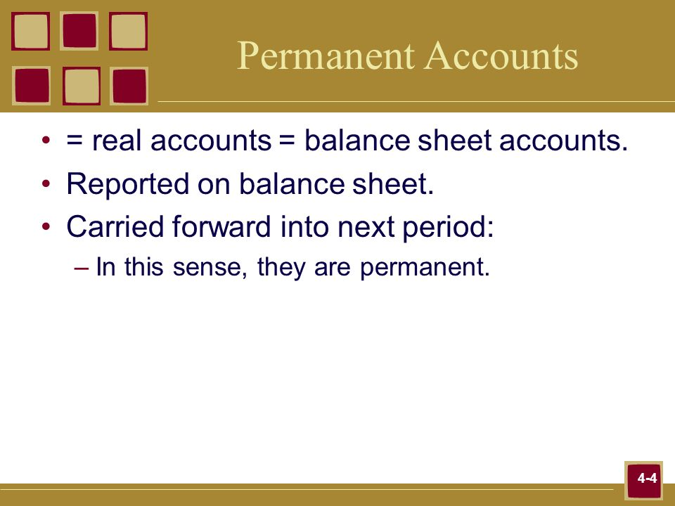 4-4 Permanent Accounts = real accounts = balance sheet accounts. Reported on balance sheet. Carried forward into next period: –In this sense, they are