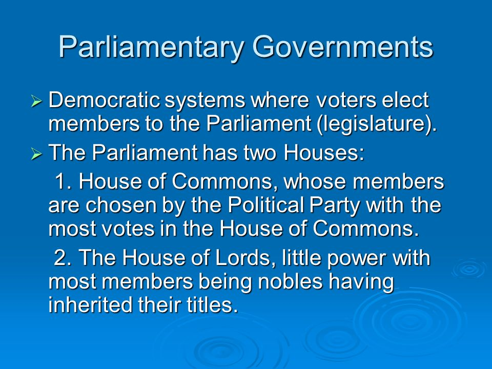 Parliamentary Governments Democratic systems where voters elect members to the Parliament (legislature). Democratic systems where voters elect members