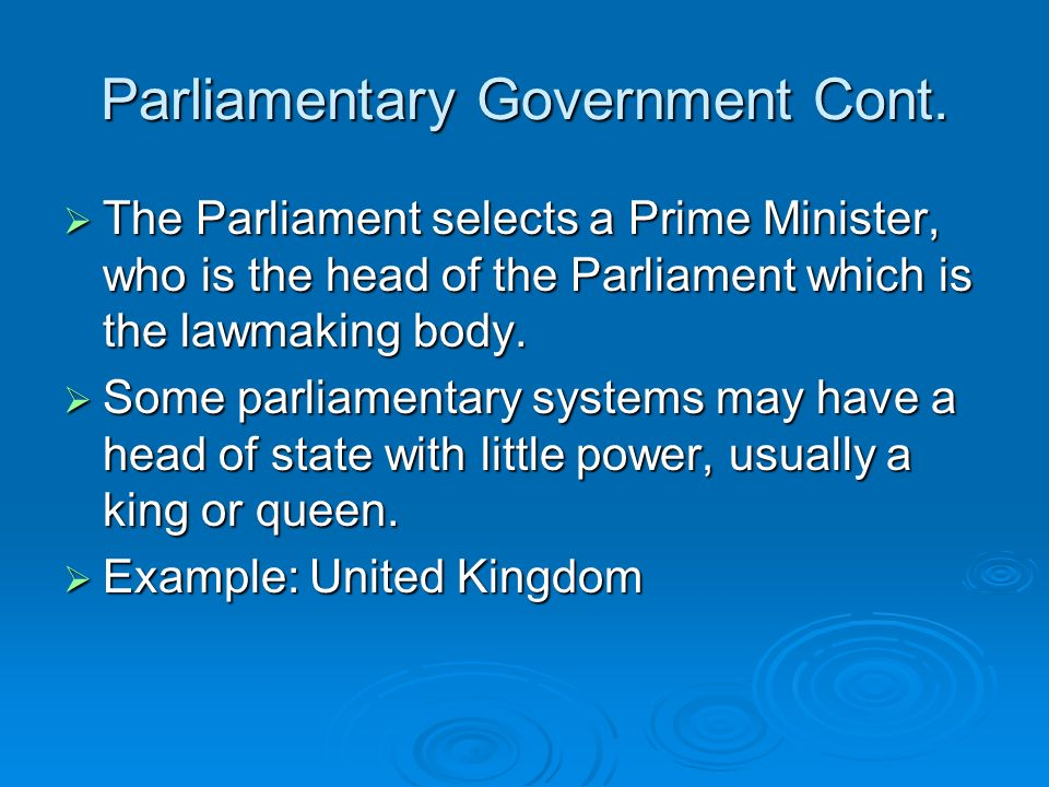 Parliamentary Government Cont. The Parliament selects a Prime Minister, who is the head of the Parliament which is the lawmaking body. The Parliament