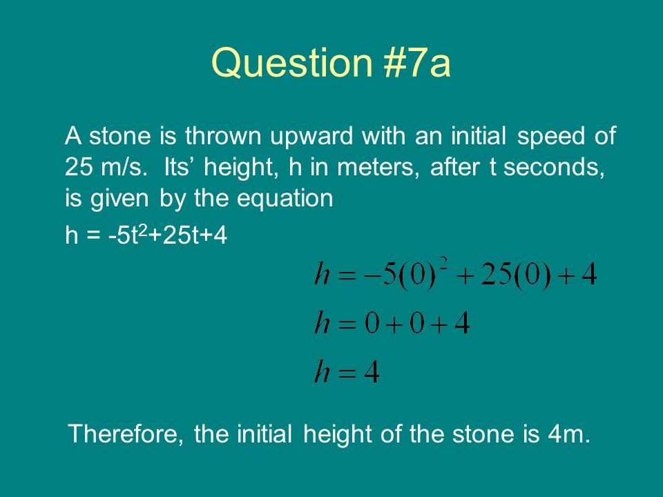 Question #7a A stone is thrown upward with an initial speed of 25 m/s. Its height, h in meters, after t seconds, is given by the equation h = -5t 2 +2