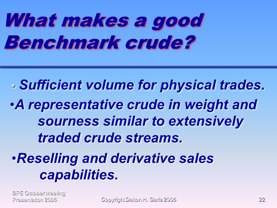 SPE October Meeting Presentation 2006Copyright Dalton H. Garis 200622 What makes a good Benchmark crude? Sufficient volume for physical trades. A repr