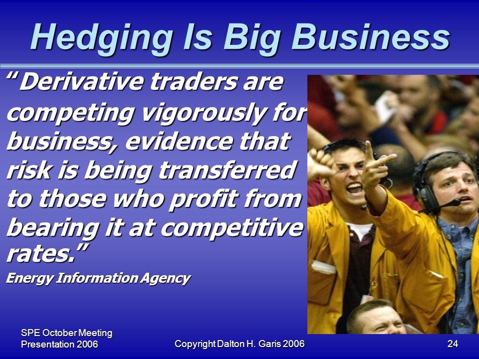 SPE October Meeting Presentation 2006Copyright Dalton H. Garis 200624 Hedging Is Big Business Derivative traders are competing vigorously for business