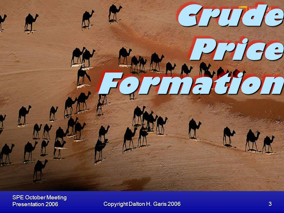 SPE October Meeting Presentation 2006Copyright Dalton H. Garis 20063 Crude Price Formation