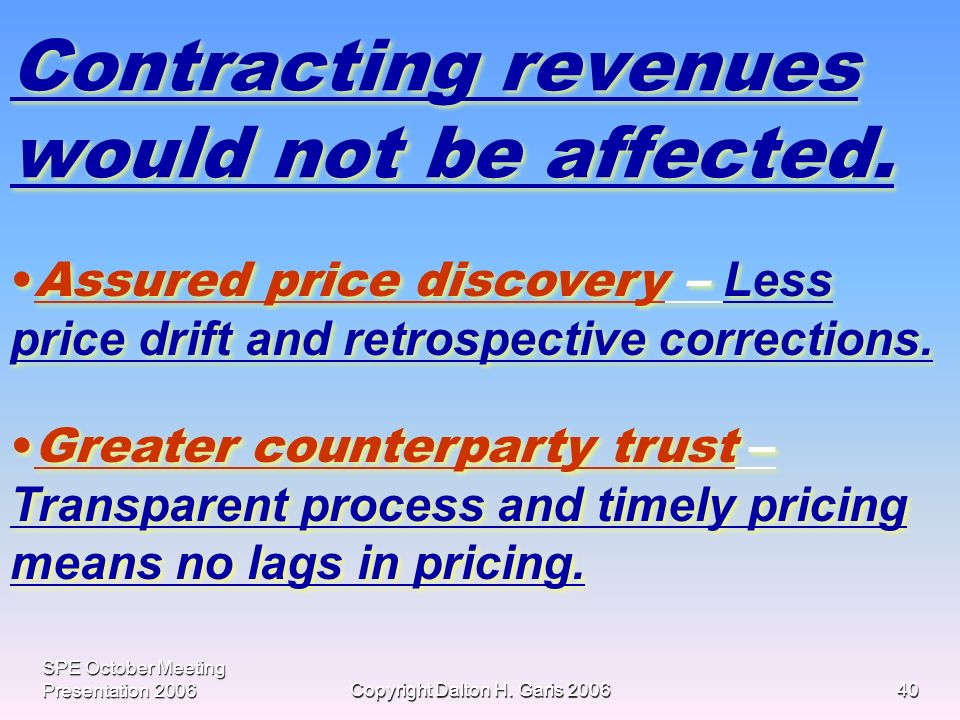 SPE October Meeting Presentation 2006Copyright Dalton H. Garis 200640 Contracting revenues would not be affected. Assured price discovery – Less price