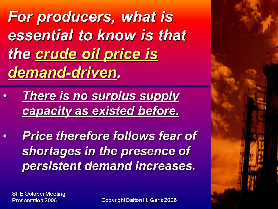 SPE October Meeting Presentation 2006Copyright Dalton H. Garis 20067 For producers, what is essential to know is that the crude oil price is demand-dr