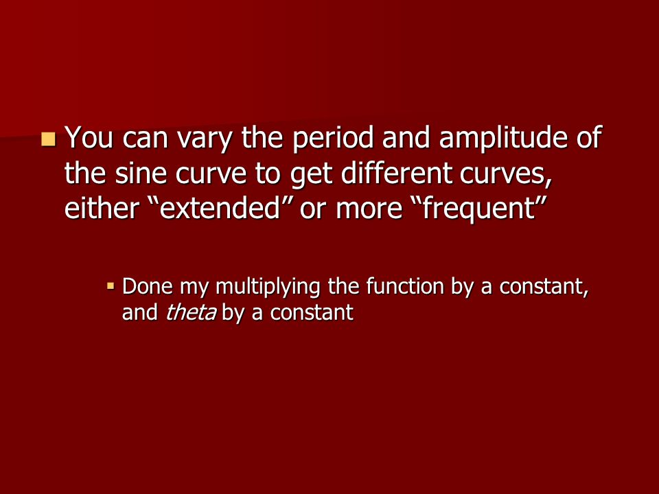 You can vary the period and amplitude of the sine curve to get different curves, either extended or more frequent You can vary the period and amplitud