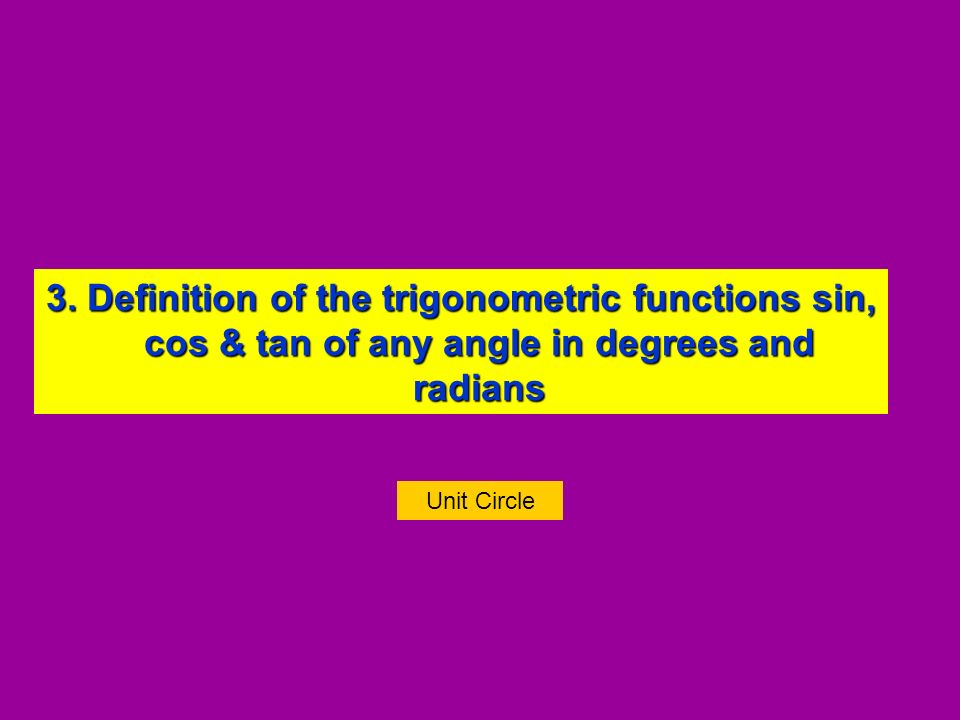 3. Definition of the trigonometric functions sin, cos & tan of any angle in degrees and radians 3. Definition of the trigonometric functions sin, cos